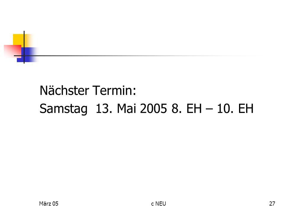 März 05c NEU27 Nächster Termin: Samstag 13. Mai 2005 8. EH – 10. EH
