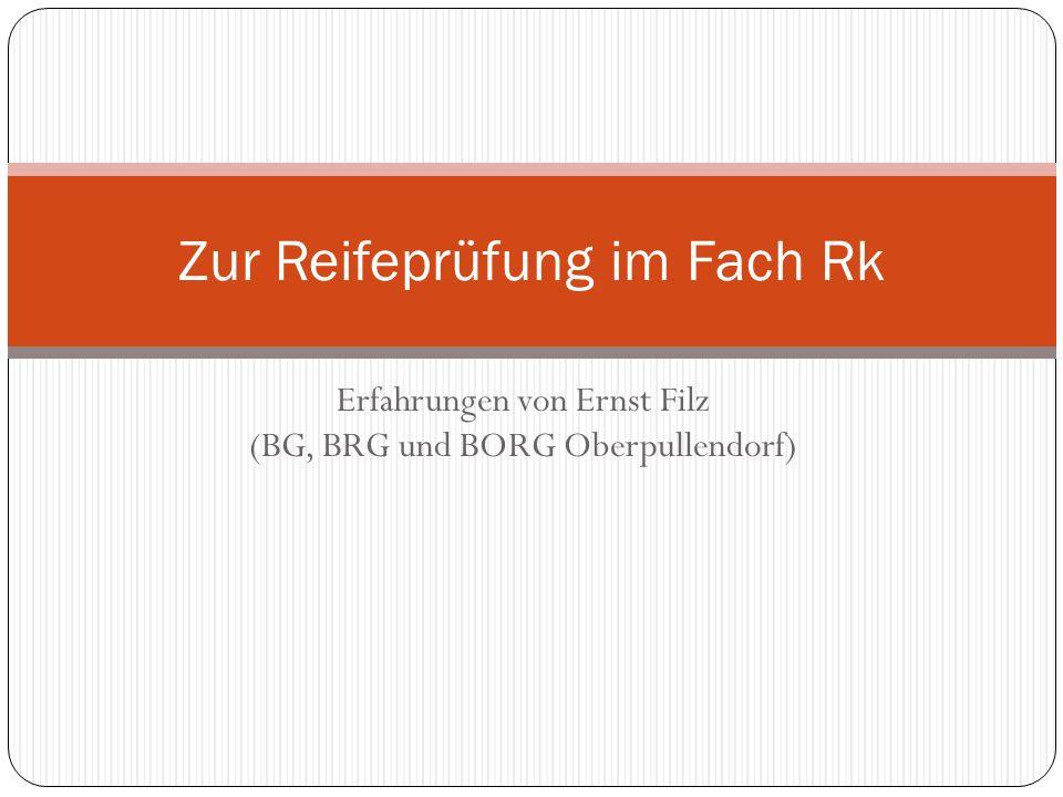 Erfahrungen von Ernst Filz (BG, BRG und BORG Oberpullendorf) Zur Reifeprüfung im Fach Rk