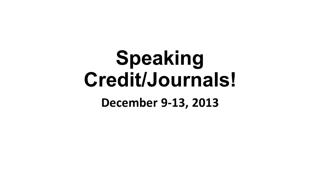 Speaking Credit/Journals! December 9-13, 2013