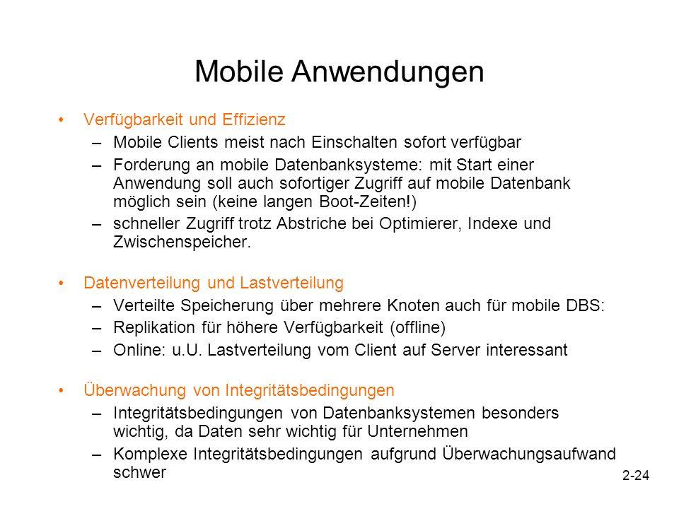 2-24 Mobile Anwendungen Verfügbarkeit und Effizienz –Mobile Clients meist nach Einschalten sofort verfügbar –Forderung an mobile Datenbanksysteme: mit