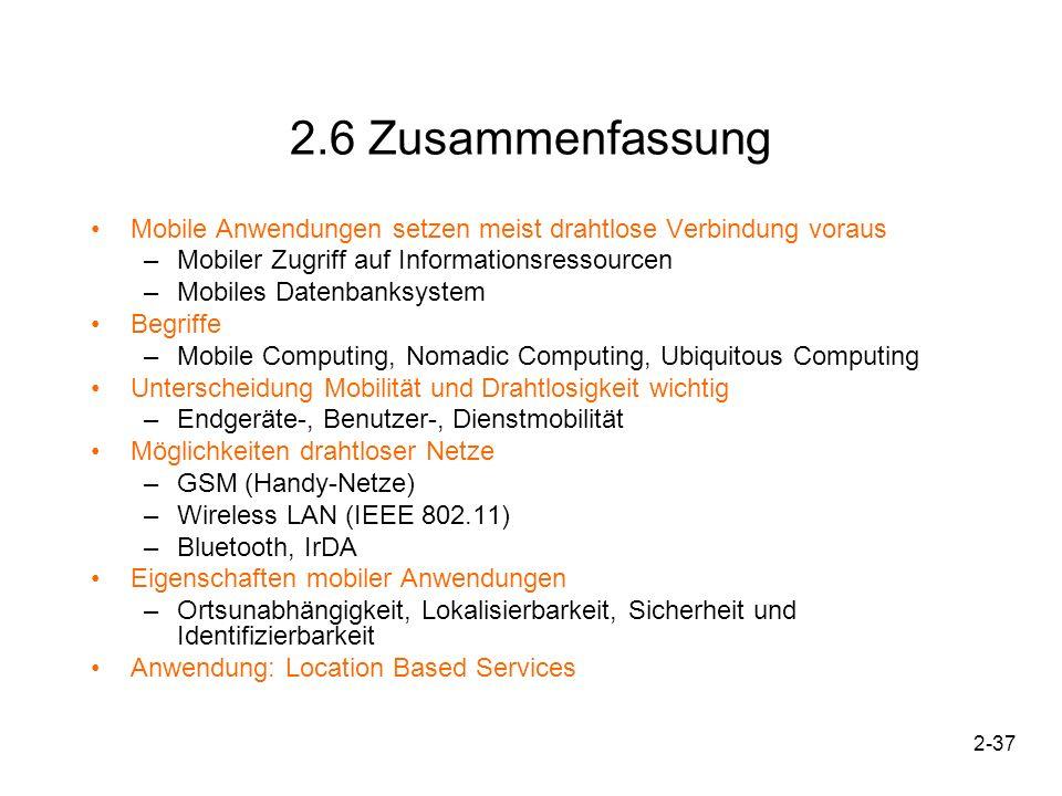 2-37 2.6 Zusammenfassung Mobile Anwendungen setzen meist drahtlose Verbindung voraus –Mobiler Zugriff auf Informationsressourcen –Mobiles Datenbanksys