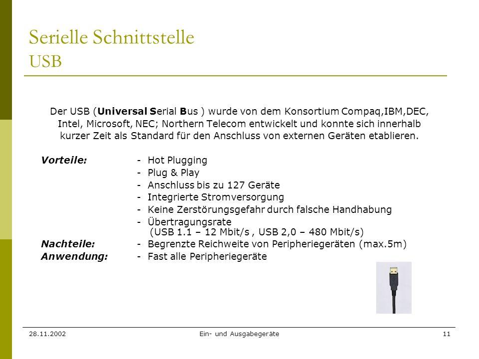 28.11.2002Ein- und Ausgabegeräte11 Serielle Schnittstelle USB Der USB (Universal Serial Bus ) wurde von dem Konsortium Compaq,IBM,DEC, Intel, Microsof