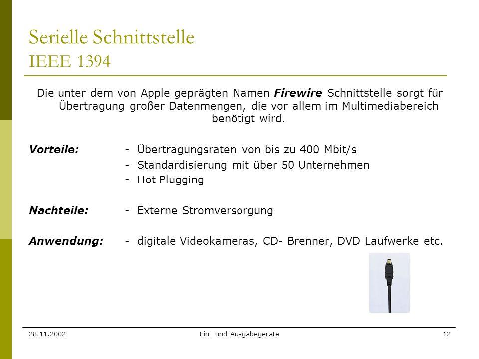 28.11.2002Ein- und Ausgabegeräte12 Serielle Schnittstelle IEEE 1394 Die unter dem von Apple geprägten Namen Firewire Schnittstelle sorgt für Übertragu