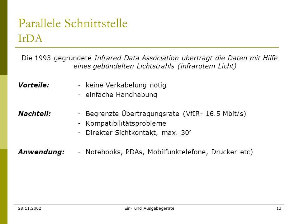28.11.2002Ein- und Ausgabegeräte13 Parallele Schnittstelle IrDA Die 1993 gegründete Infrared Data Association überträgt die Daten mit Hilfe eines gebü