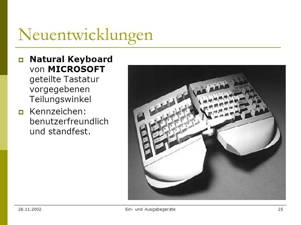 28.11.2002Ein- und Ausgabegeräte25 Neuentwicklungen Natural Keyboard von MICROSOFT geteilte Tastatur vorgegebenen Teilungswinkel Kennzeichen: benutzer