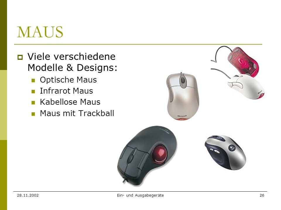 28.11.2002Ein- und Ausgabegeräte26 MAUS Viele verschiedene Modelle & Designs: Optische Maus Infrarot Maus Kabellose Maus Maus mit Trackball