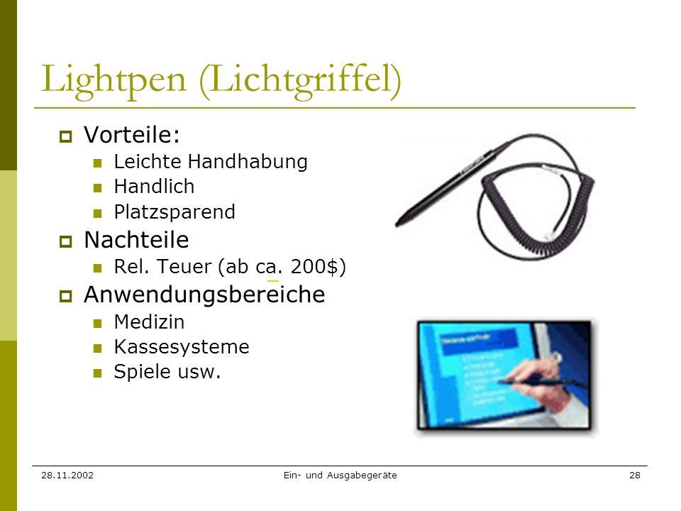 28.11.2002Ein- und Ausgabegeräte28 Lightpen (Lichtgriffel) Vorteile: Leichte Handhabung Handlich Platzsparend Nachteile Rel. Teuer (ab ca. 200$) Anwen
