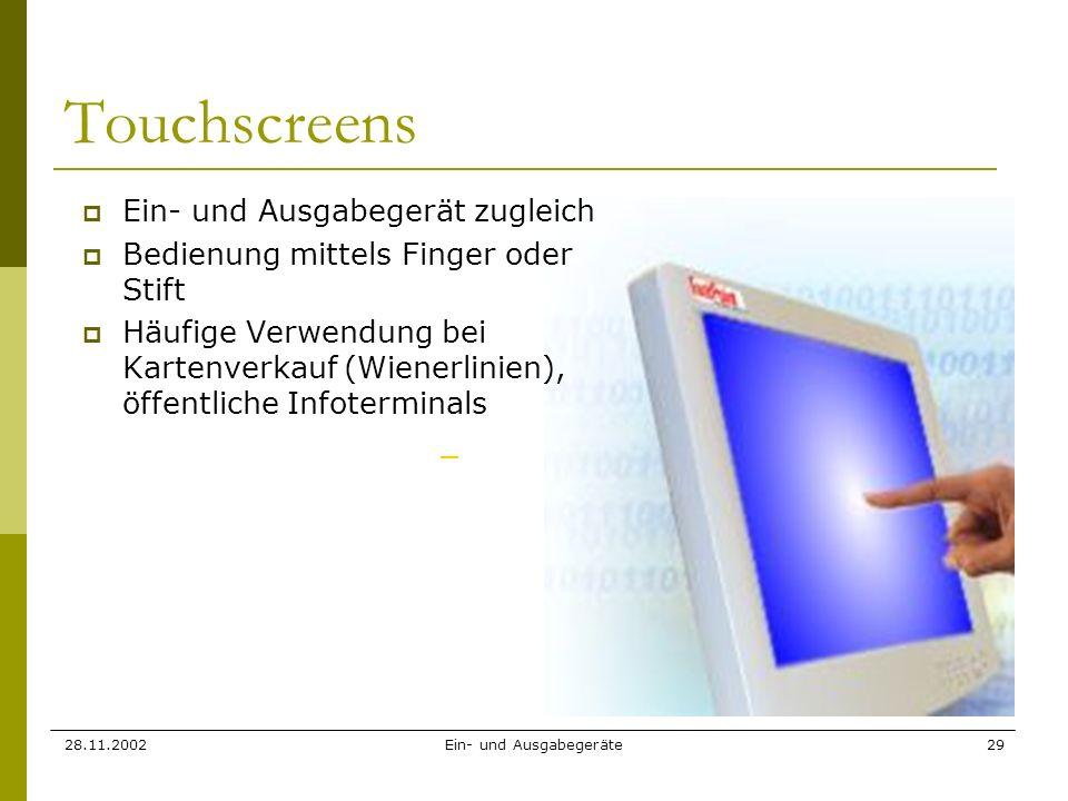 28.11.2002Ein- und Ausgabegeräte29 Touchscreens Ein- und Ausgabegerät zugleich Bedienung mittels Finger oder Stift Häufige Verwendung bei Kartenverkau