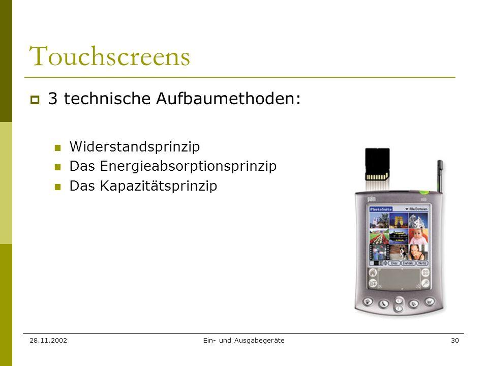 28.11.2002Ein- und Ausgabegeräte30 Touchscreens 3 technische Aufbaumethoden: Widerstandsprinzip Das Energieabsorptionsprinzip Das Kapazitätsprinzip
