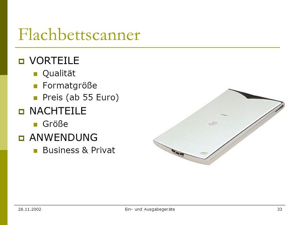 28.11.2002Ein- und Ausgabegeräte33 Flachbettscanner VORTEILE Qualität Formatgröße Preis (ab 55 Euro) NACHTEILE Größe ANWENDUNG Business & Privat
