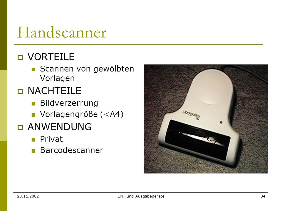 28.11.2002Ein- und Ausgabegeräte34 Handscanner VORTEILE Scannen von gewölbten Vorlagen NACHTEILE Bildverzerrung Vorlagengröße (<A4) ANWENDUNG Privat B