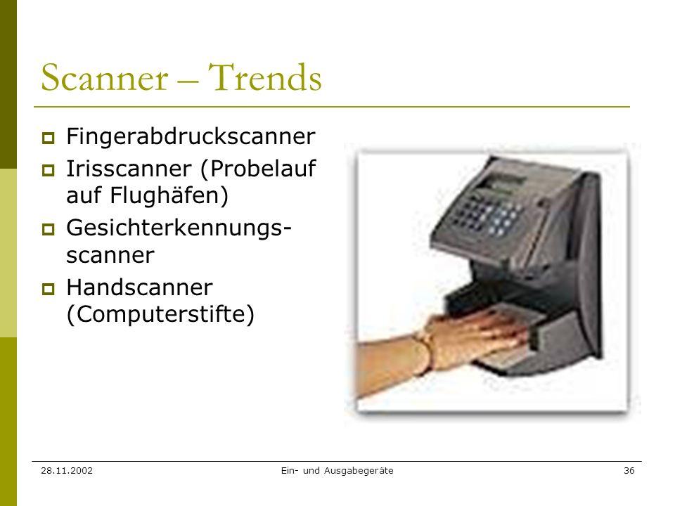 28.11.2002Ein- und Ausgabegeräte36 Scanner – Trends Fingerabdruckscanner Irisscanner (Probelauf auf Flughäfen) Gesichterkennungs- scanner Handscanner