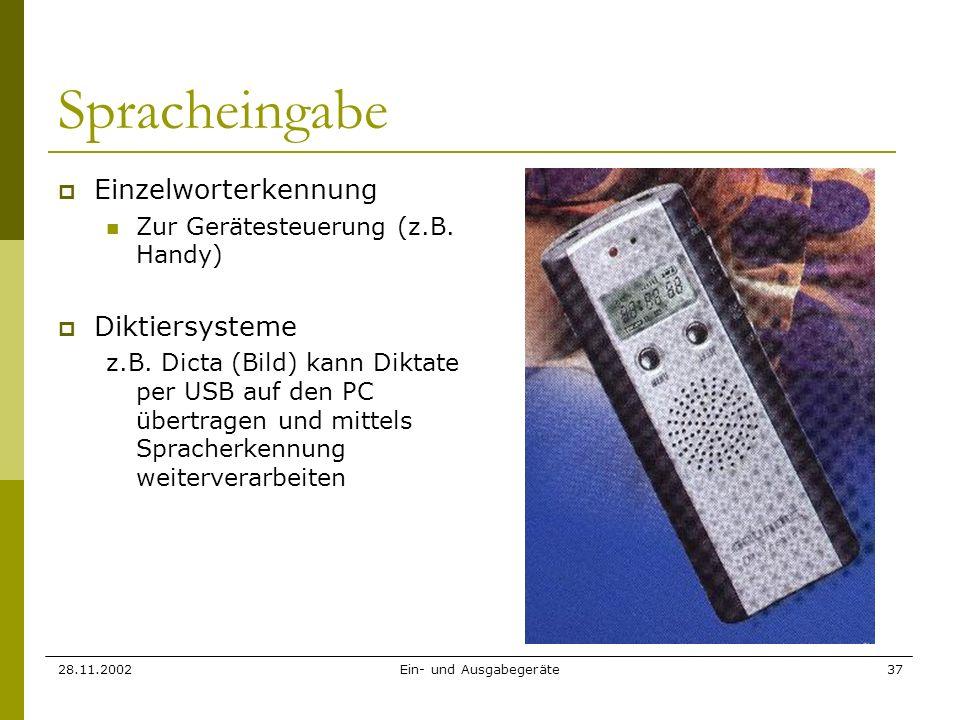 28.11.2002Ein- und Ausgabegeräte37 Spracheingabe Einzelworterkennung Zur Gerätesteuerung (z.B. Handy) Diktiersysteme z.B. Dicta (Bild) kann Diktate pe