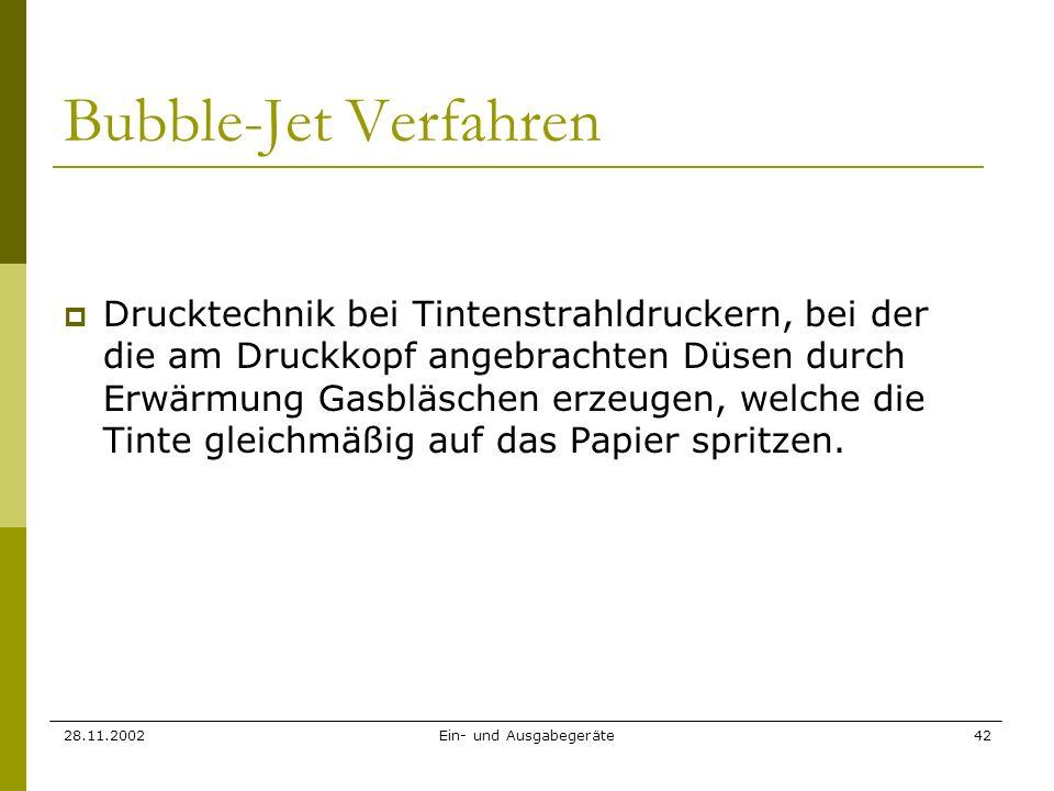 28.11.2002Ein- und Ausgabegeräte42 Bubble-Jet Verfahren Drucktechnik bei Tintenstrahldruckern, bei der die am Druckkopf angebrachten Düsen durch Erwär