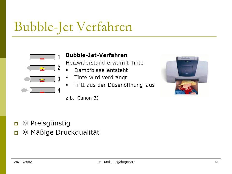 28.11.2002Ein- und Ausgabegeräte43 Bubble-Jet Verfahren Preisgünstig Mäßige Druckqualität Bubble-Jet-Verfahren Heizwiderstand erwärmt Tinte Dampfblase