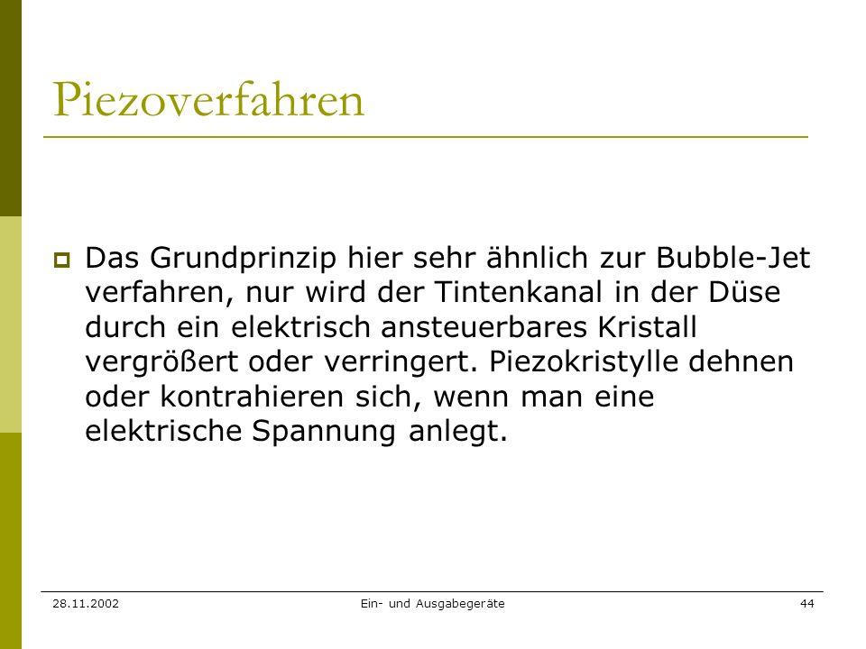 28.11.2002Ein- und Ausgabegeräte44 Piezoverfahren Das Grundprinzip hier sehr ähnlich zur Bubble-Jet verfahren, nur wird der Tintenkanal in der Düse du