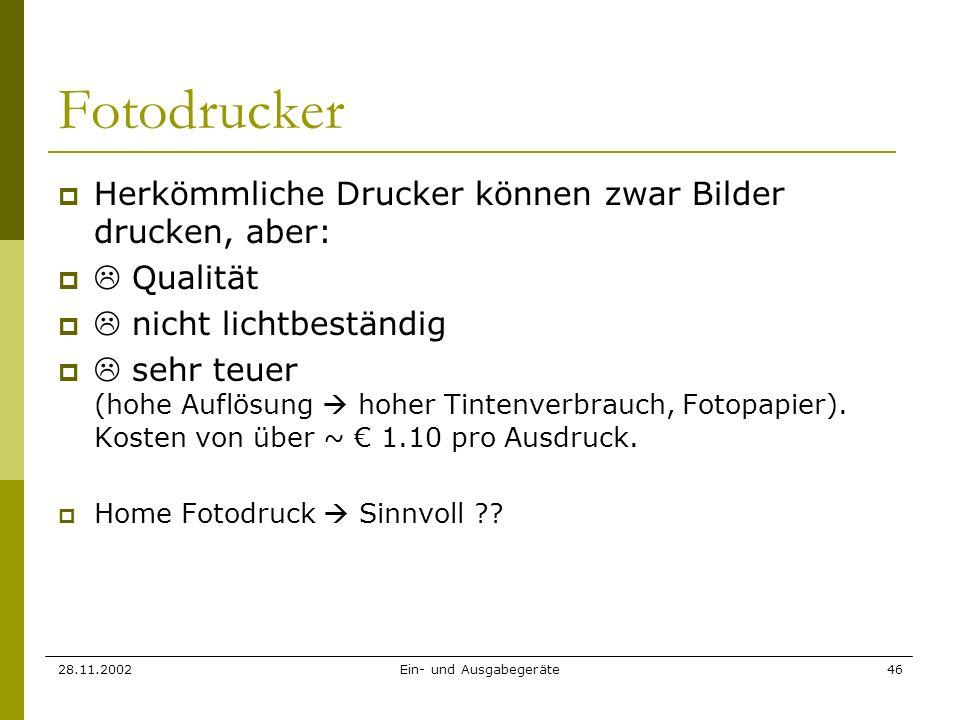 28.11.2002Ein- und Ausgabegeräte46 Fotodrucker Herkömmliche Drucker können zwar Bilder drucken, aber: Qualität nicht lichtbeständig sehr teuer (hohe A