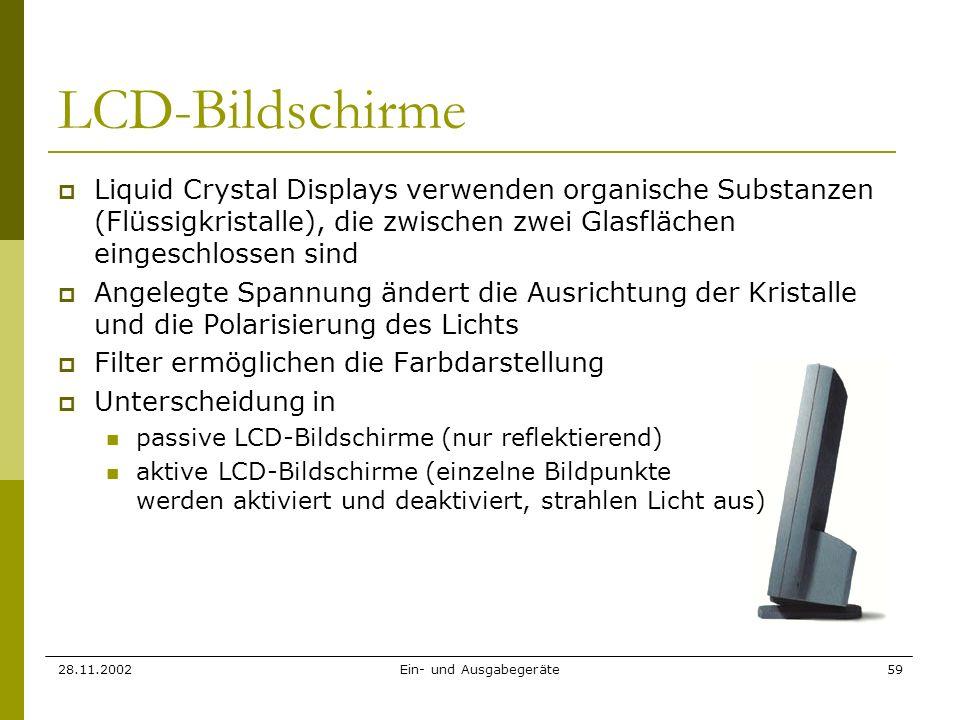 28.11.2002Ein- und Ausgabegeräte59 LCD-Bildschirme Liquid Crystal Displays verwenden organische Substanzen (Flüssigkristalle), die zwischen zwei Glasf