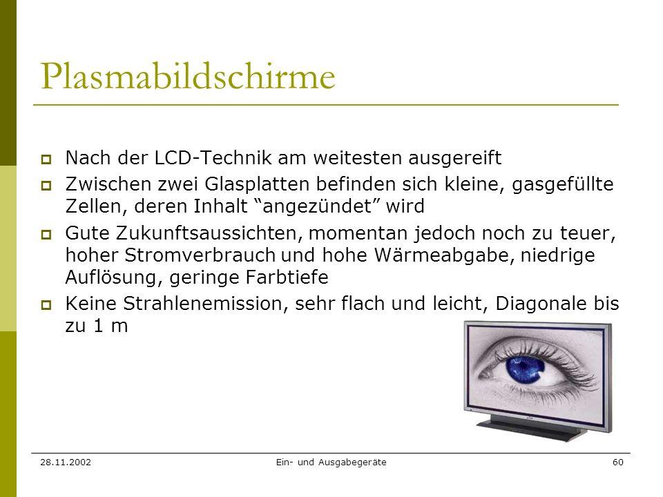 28.11.2002Ein- und Ausgabegeräte60 Plasmabildschirme Nach der LCD-Technik am weitesten ausgereift Zwischen zwei Glasplatten befinden sich kleine, gasg