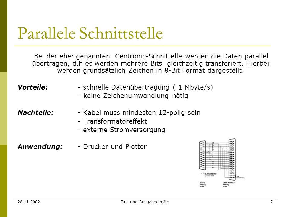 28.11.2002Ein- und Ausgabegeräte7 Parallele Schnittstelle Bei der eher genannten Centronic-Schnittelle werden die Daten parallel übertragen, d.h es we