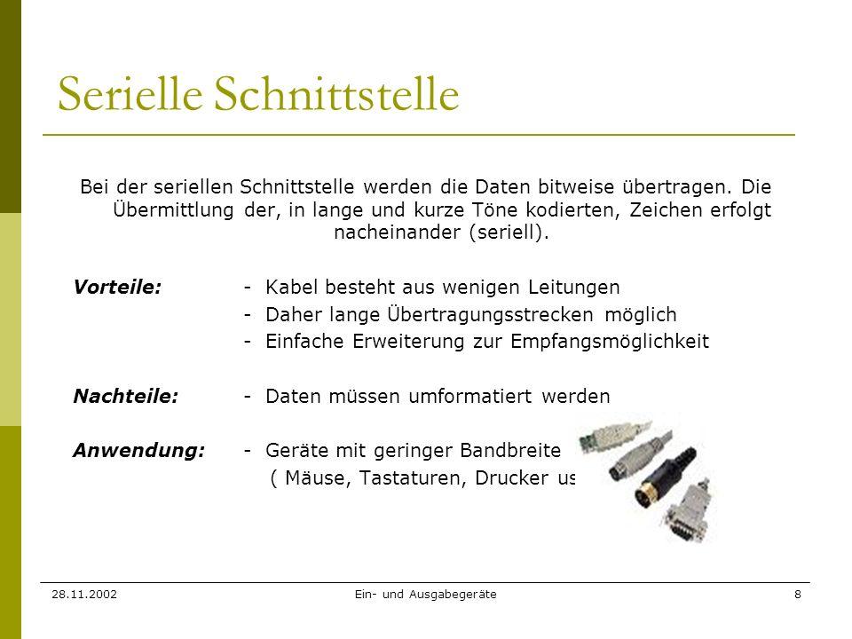 28.11.2002Ein- und Ausgabegeräte8 Serielle Schnittstelle Bei der seriellen Schnittstelle werden die Daten bitweise übertragen. Die Übermittlung der, i