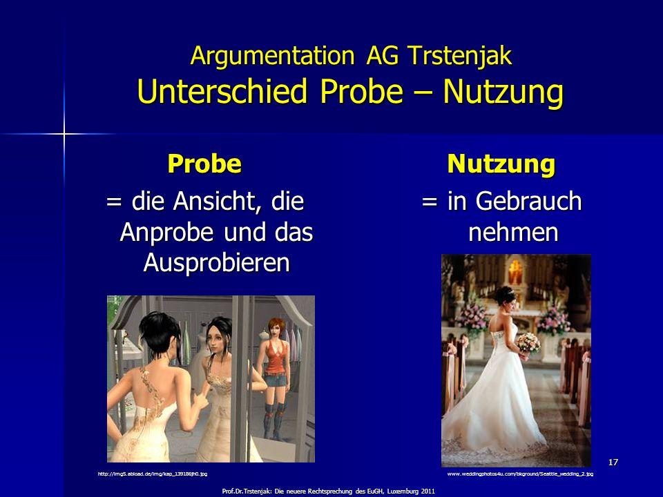 Prof.Dr.Trstenjak: Die neuere Rechtsprechung des EuGH, Luxemburg 2011 17 Argumentation AG Trstenjak Unterschied Probe – Nutzung Probe = die Ansicht, d