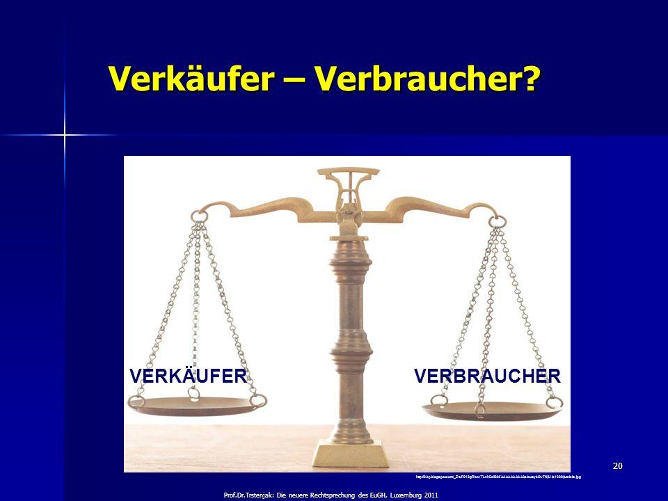 Prof.Dr.Trstenjak: Die neuere Rechtsprechung des EuGH, Luxemburg 2011 20 Verkäufer – Verbraucher? Verkäufer – Verbraucher? http://2.bp.blogspot.com/_Z