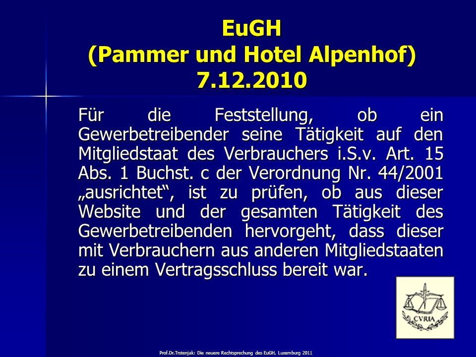 Prof.Dr.Trstenjak: Die neuere Rechtsprechung des EuGH, Luxemburg 2011 27 EuGH (Pammer und Hotel Alpenhof) 7.12.2010 Für die Feststellung, ob ein Gewer