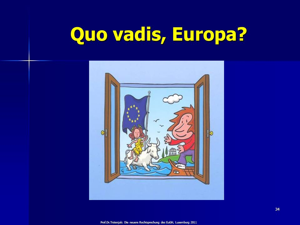 Prof.Dr.Trstenjak: Die neuere Rechtsprechung des EuGH, Luxemburg 2011 34 Quo vadis, Europa?