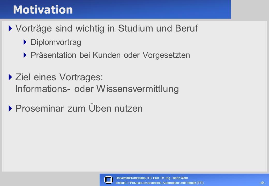 Universität Karlsruhe (TH), Prof. Dr.-Ing. Heinz Wörn Institut für Prozessrechentechnik, Automation und Robotik (IPR) Wie man «gute» Seminarvorträge h