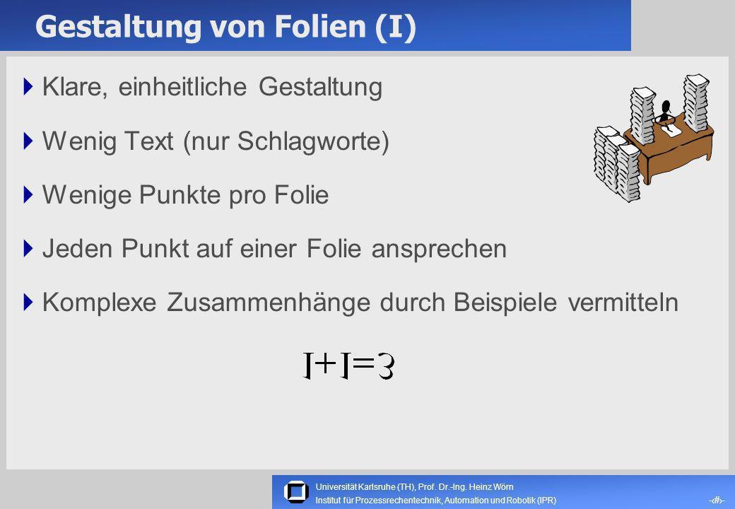 Universität Karlsruhe (TH), Prof. Dr.-Ing. Heinz Wörn -4- Institut für Prozessrechentechnik, Automation und Robotik (IPR) Inhalt eines Vortrages (II)