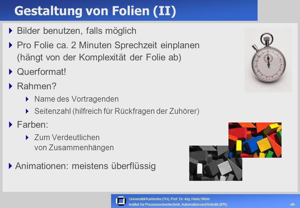 Universität Karlsruhe (TH), Prof. Dr.-Ing. Heinz Wörn -5- Institut für Prozessrechentechnik, Automation und Robotik (IPR) Gestaltung von Folien (I) Kl