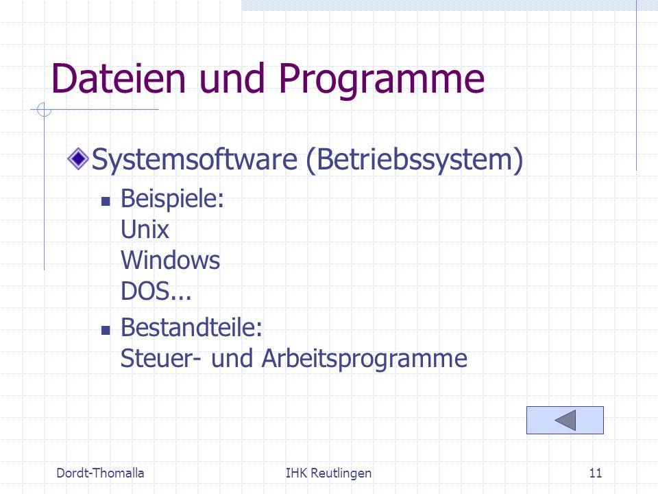 Dordt-ThomallaIHK Reutlingen11 Dateien und Programme Systemsoftware (Betriebssystem) Beispiele: Unix Windows DOS... Bestandteile: Steuer- und Arbeitsp