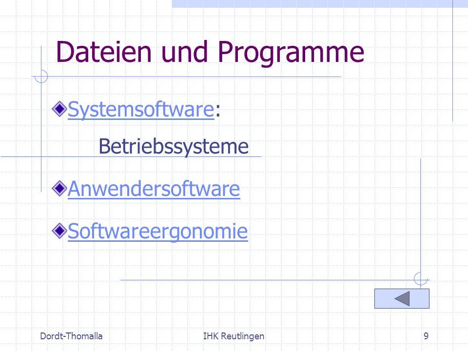 Dordt-ThomallaIHK Reutlingen10 Dateien und Programme Systemsoftware (Betriebssystem) Aufgaben: Steuerung des Ablaufs der Anlagenteile Koordinierung der Anwendersoftware Steuerung des Zugriffs der Anwender Einteilung: single-/multi-user single-/multi-tasking