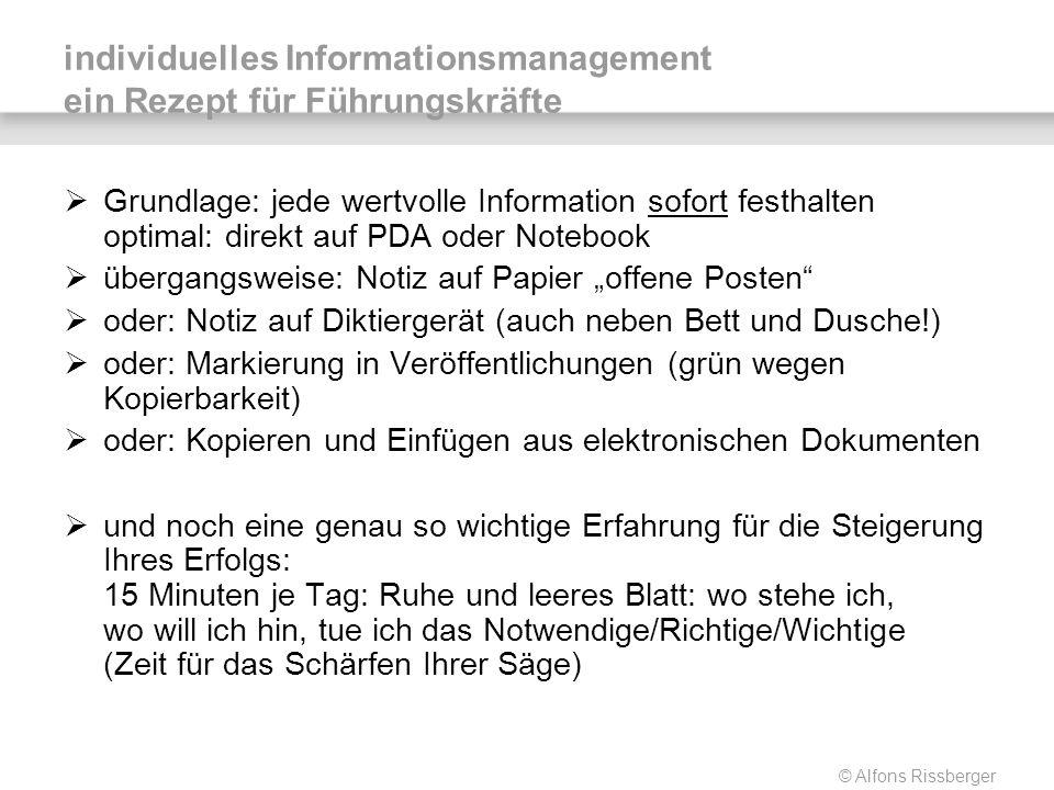 © Alfons Rissberger individuelles Informationsmanagement ein Rezept für Führungskräfte Grundlage: jede wertvolle Information sofort festhalten optimal