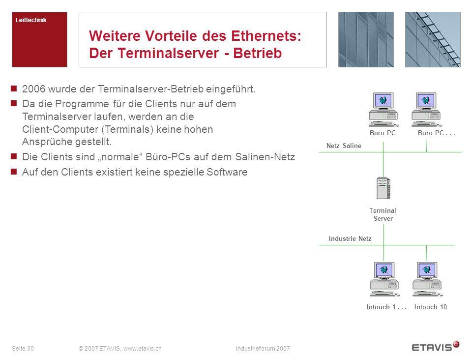 Seite 30© 2007 ETAVIS, www.etavis.chIndustrieforum 2007 Weitere Vorteile des Ethernets: Der Terminalserver - Betrieb Leittechnik 2006 wurde der Terminalserver-Betrieb eingeführt.