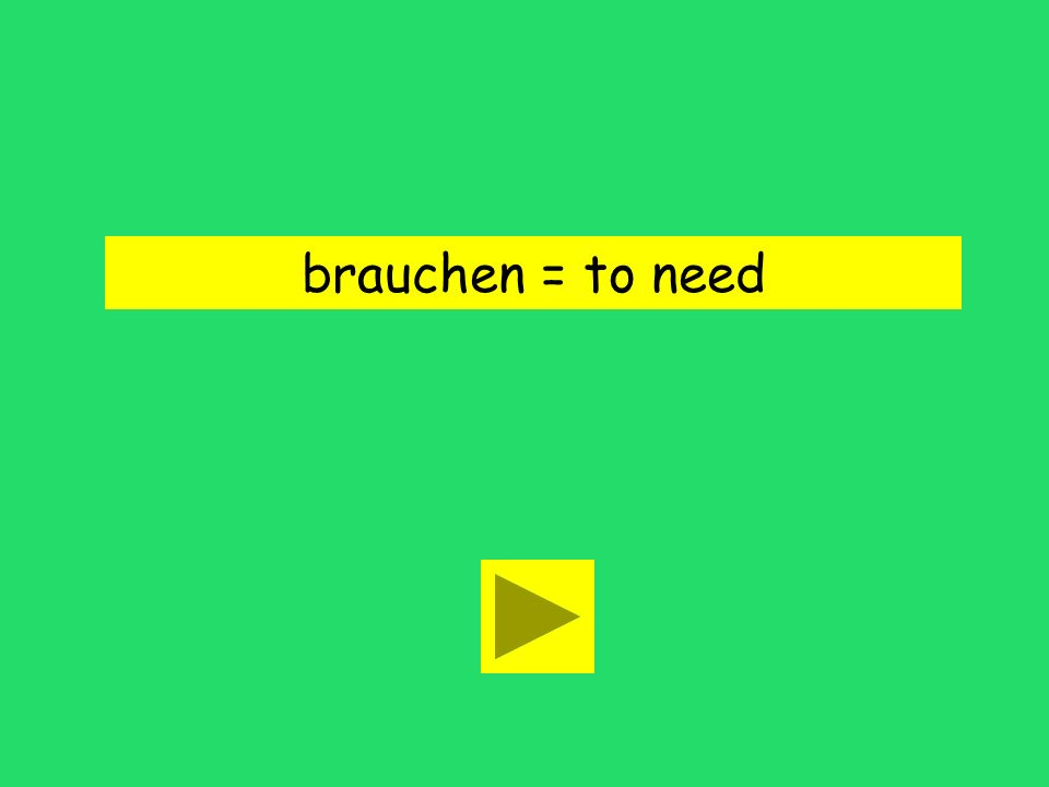 brauchen = to need