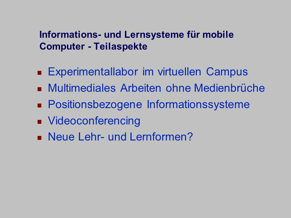 Informations- und Lernsysteme für mobile Computer - Teilaspekte Experimentallabor im virtuellen Campus Multimediales Arbeiten ohne Medienbrüche Positionsbezogene Informationssysteme Videoconferencing Neue Lehr- und Lernformen?