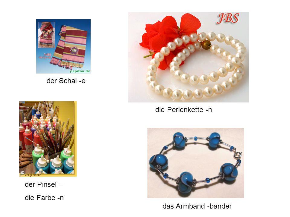 der Schal -e die Perlenkette -n der Pinsel – die Farbe -n das Armband -bänder