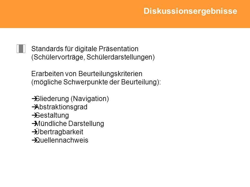Standards für digitale Präsentation (Schülervorträge, Schülerdarstellungen) Erarbeiten von Beurteilungskriterien (mögliche Schwerpunkte der Beurteilung): Gliederung (Navigation) Abstraktionsgrad Gestaltung Mündliche Darstellung Übertragbarkeit Quellennachweis Diskussionsergebnisse