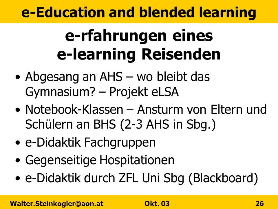 e-Education and blended learning Walter.Steinkogler@aon.at Okt. 03 26 e-rfahrungen eines e-learning Reisenden Abgesang an AHS – wo bleibt das Gymnasiu