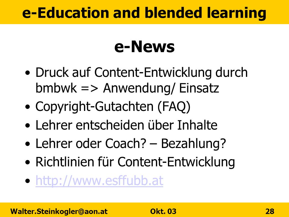 e-Education and blended learning Walter.Steinkogler@aon.at Okt. 03 28 e-News Druck auf Content-Entwicklung durch bmbwk => Anwendung/ Einsatz Copyright