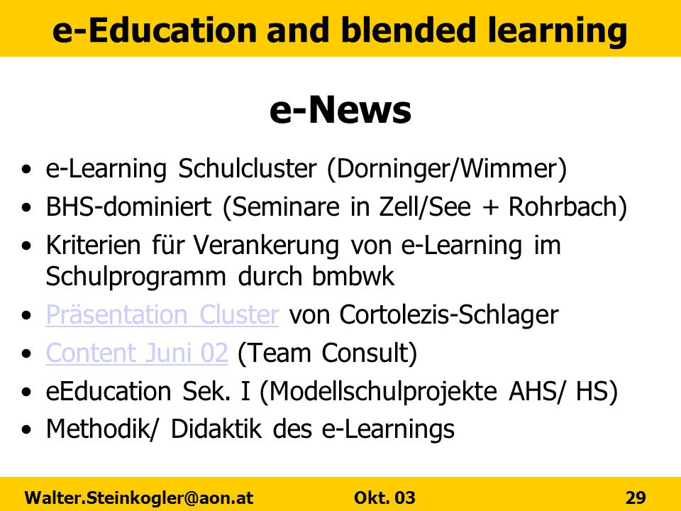 e-Education and blended learning Walter.Steinkogler@aon.at Okt. 03 29 e-News e-Learning Schulcluster (Dorninger/Wimmer) BHS-dominiert (Seminare in Zel