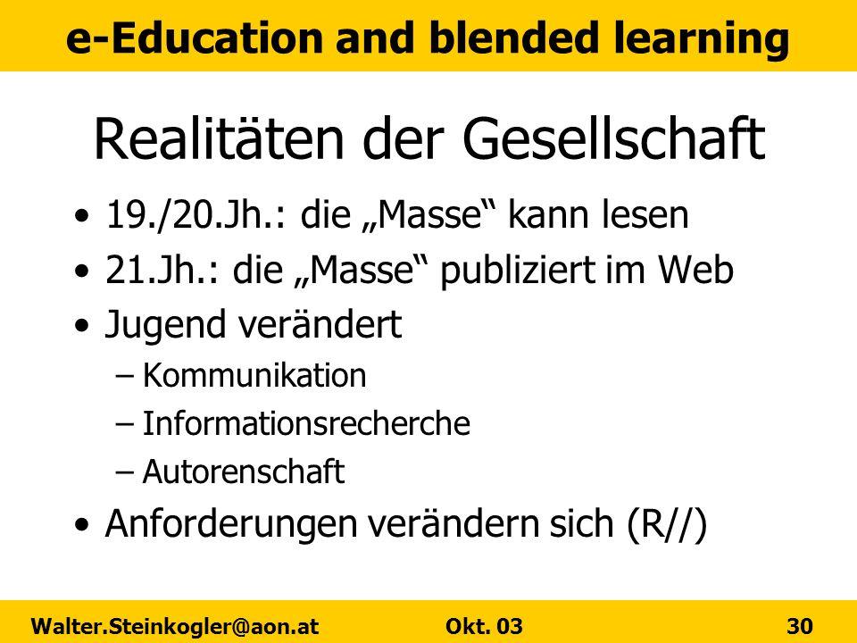 e-Education and blended learning Walter.Steinkogler@aon.at Okt. 03 30 Realitäten der Gesellschaft 19./20.Jh.: die Masse kann lesen 21.Jh.: die Masse p