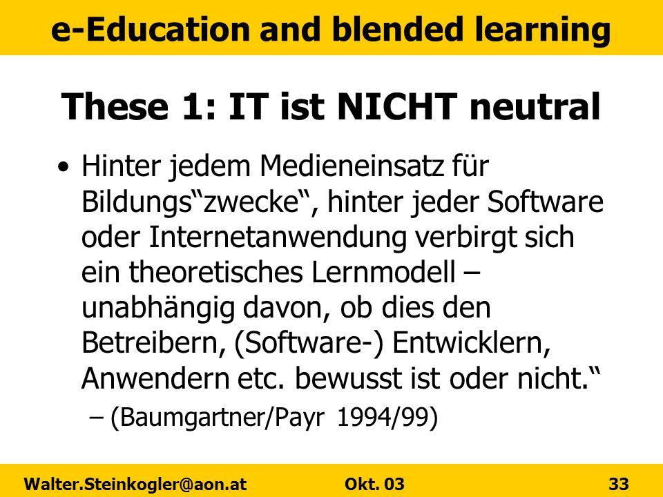 e-Education and blended learning Walter.Steinkogler@aon.at Okt. 03 33 These 1: IT ist NICHT neutral Hinter jedem Medieneinsatz für Bildungszwecke, hin