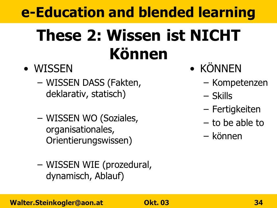 e-Education and blended learning Walter.Steinkogler@aon.at Okt. 03 34 These 2: Wissen ist NICHT Können WISSEN –WISSEN DASS (Fakten, deklarativ, statis