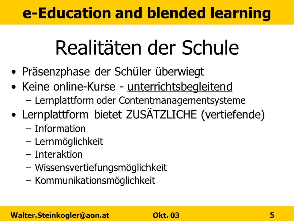 e-Education and blended learning Walter.Steinkogler@aon.at Okt. 03 5 Realitäten der Schule Präsenzphase der Schüler überwiegt Keine online-Kurse - unt