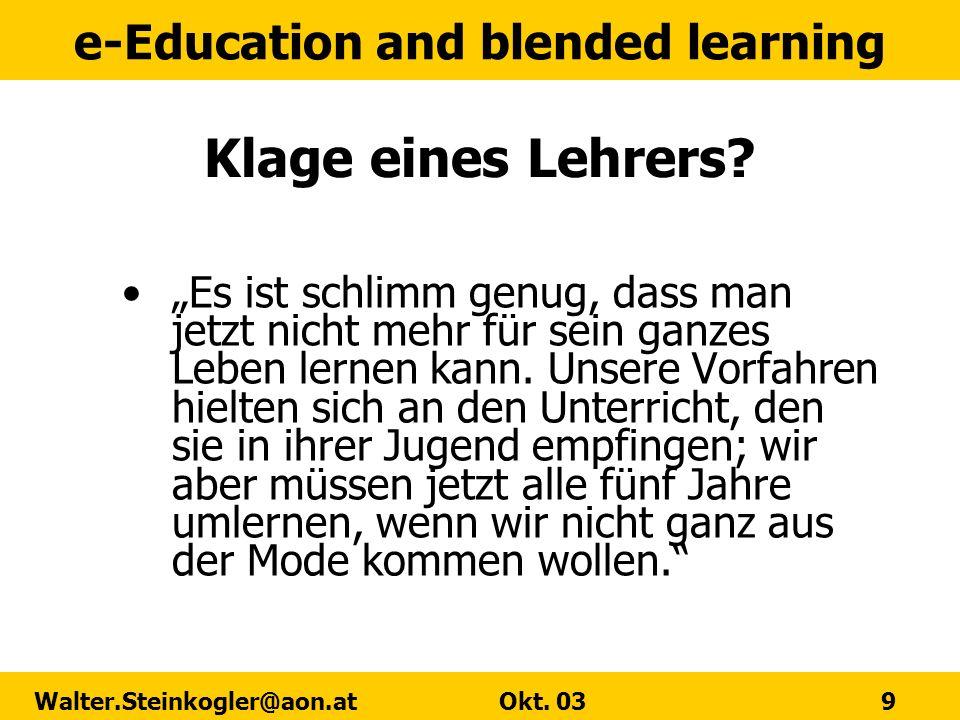 e-Education and blended learning Walter.Steinkogler@aon.at Okt. 03 9 Klage eines Lehrers? Es ist schlimm genug, dass man jetzt nicht mehr für sein gan