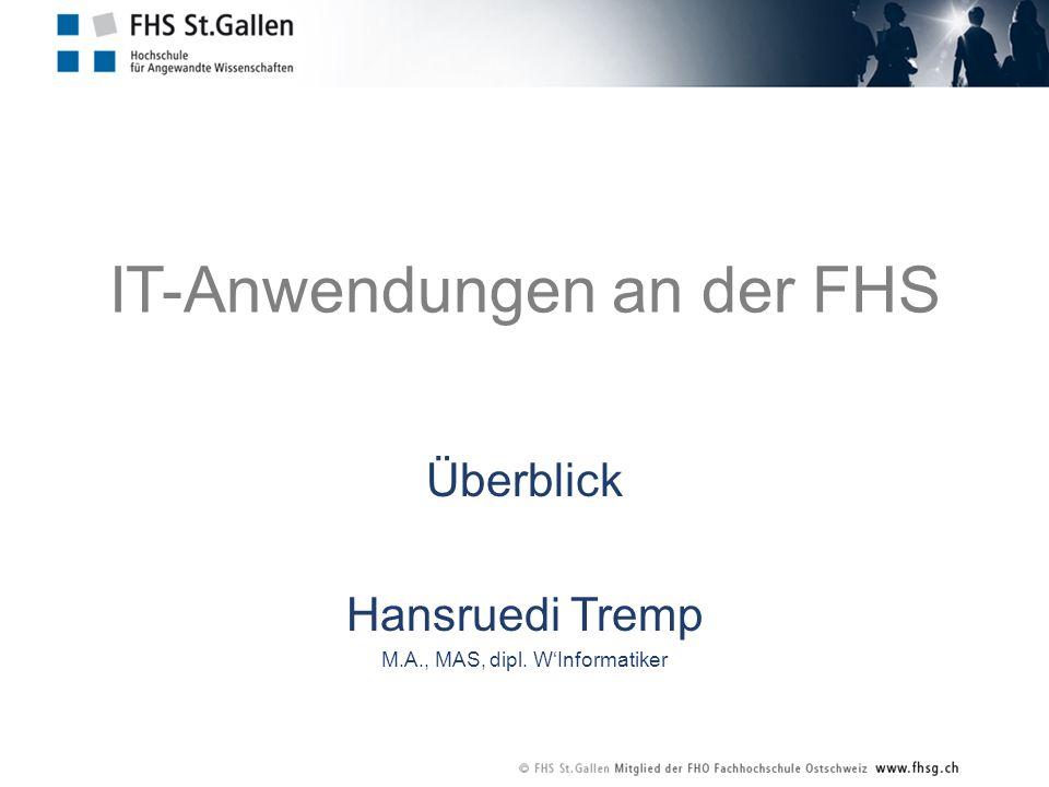 IT-Anwendungen an der FHS Überblick Hansruedi Tremp M.A., MAS, dipl. WInformatiker