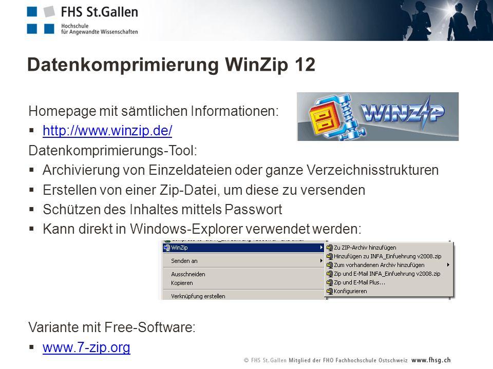 Datenkomprimierung WinZip 12 Homepage mit sämtlichen Informationen: http://www.winzip.de/ Datenkomprimierungs-Tool: Archivierung von Einzeldateien oder ganze Verzeichnisstrukturen Erstellen von einer Zip-Datei, um diese zu versenden Schützen des Inhaltes mittels Passwort Kann direkt in Windows-Explorer verwendet werden: Variante mit Free-Software: www.7-zip.org